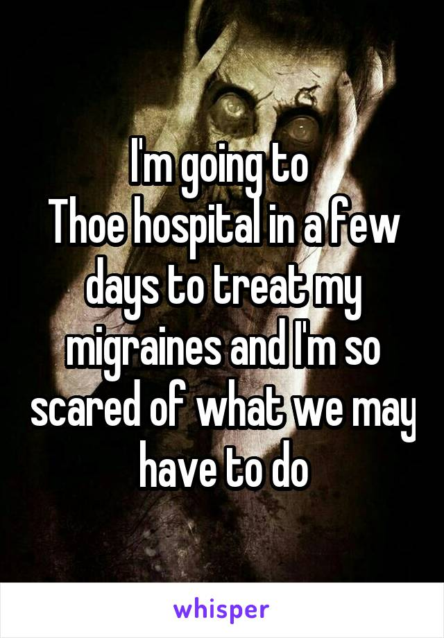 I'm going to  Thoe hospital in a few days to treat my migraines and I'm so scared of what we may have to do