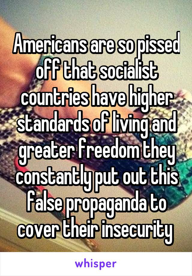 Americans are so pissed off that socialist countries have higher standards of living and greater freedom they constantly put out this false propaganda to cover their insecurity