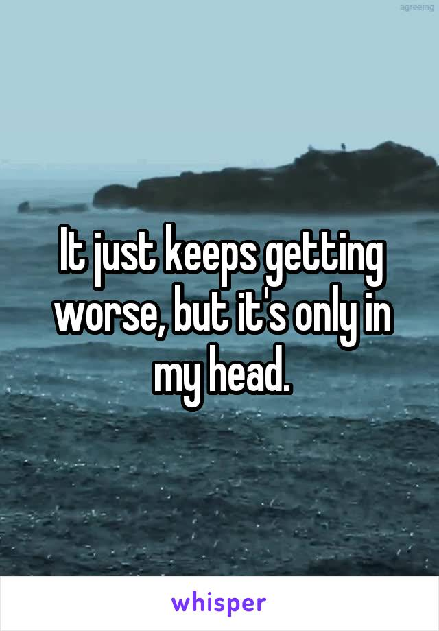 It just keeps getting worse, but it's only in my head.