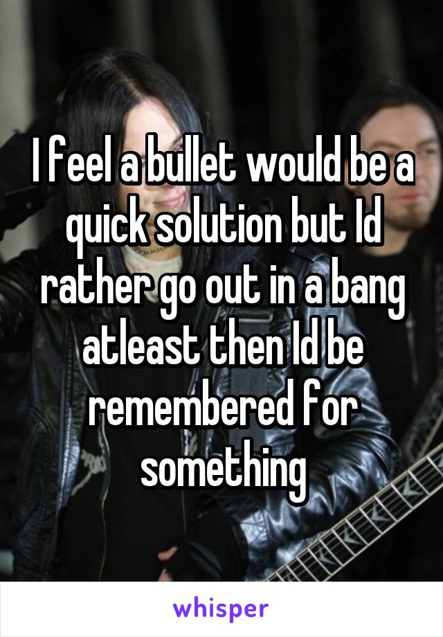I feel a bullet would be a quick solution but Id rather go out in a bang atleast then Id be remembered for something