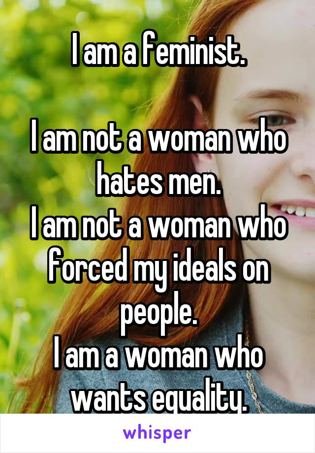 I am a feminist.  I am not a woman who hates men. I am not a woman who forced my ideals on people. I am a woman who wants equality.