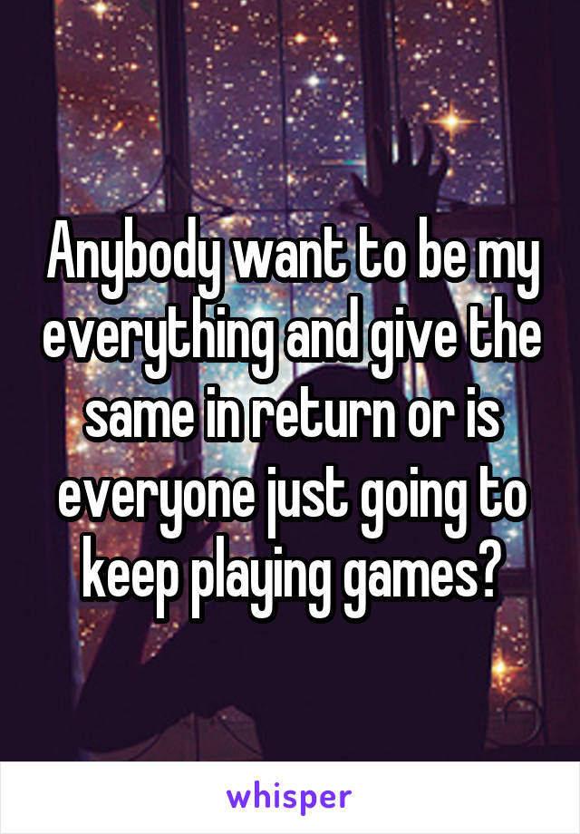 Anybody want to be my everything and give the same in return or is everyone just going to keep playing games?