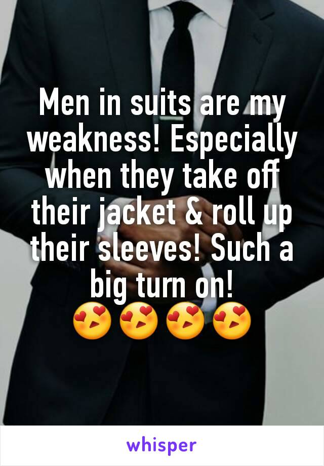 Men in suits are my weakness! Especially when they take off their jacket & roll up their sleeves! Such a big turn on! 😍😍😍😍