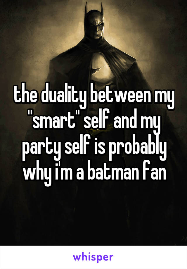 """the duality between my """"smart"""" self and my party self is probably why i'm a batman fan"""