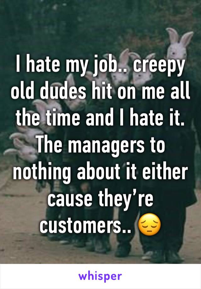 I hate my job.. creepy old dudes hit on me all the time and I hate it. The managers to nothing about it either cause they're customers.. 😔