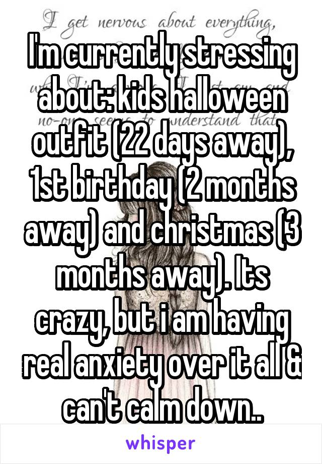 I'm currently stressing about: kids halloween outfit (22 days away), 1st birthday (2 months away) and christmas (3 months away). Its crazy, but i am having real anxiety over it all & can't calm down..