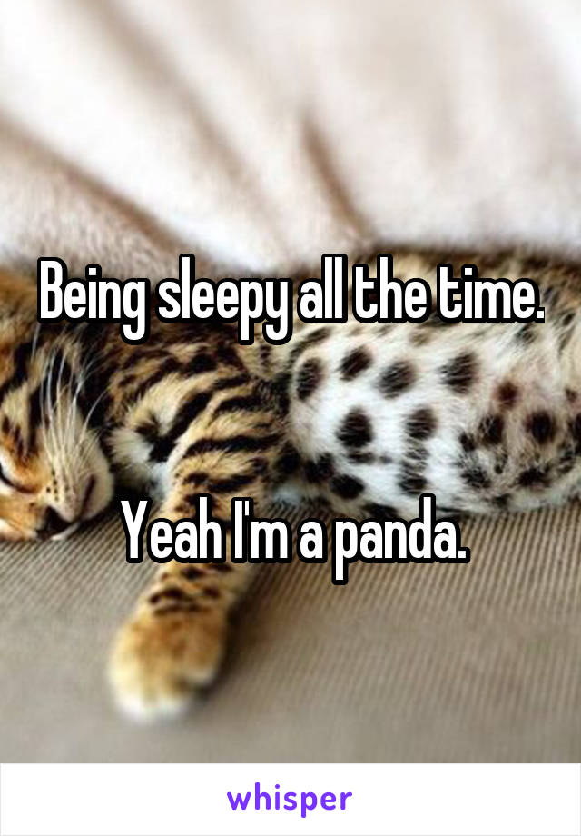 Being sleepy all the time.   Yeah I'm a panda.