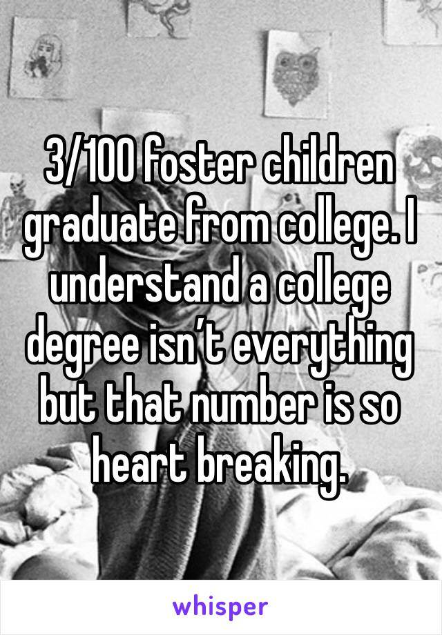 3/100 foster children graduate from college. I understand a college degree isn't everything but that number is so heart breaking.