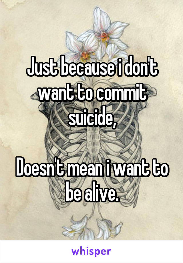 Just because i don't want to commit suicide,  Doesn't mean i want to be alive.