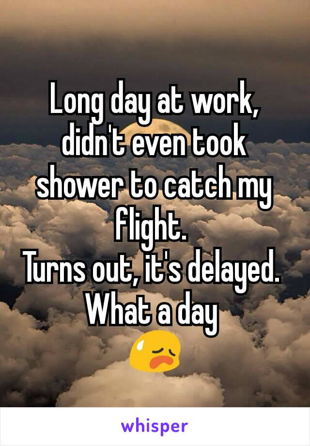 Long day at work, didn't even took shower to catch my flight.  Turns out, it's delayed.  What a day  😥