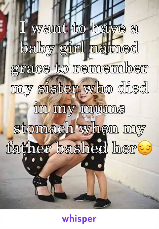 I want to have a baby girl named grace to remember my sister who died in my mums stomach when my father bashed her😔