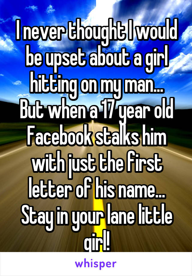I never thought I would be upset about a girl hitting on my man... But when a 17 year old Facebook stalks him with just the first letter of his name... Stay in your lane little girl!