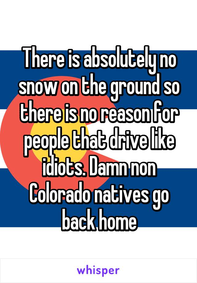 There is absolutely no snow on the ground so there is no reason for people that drive like idiots. Damn non Colorado natives go back home