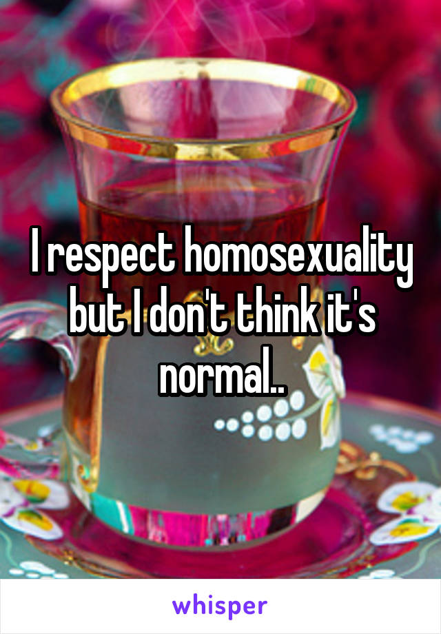 I respect homosexuality but I don't think it's normal..