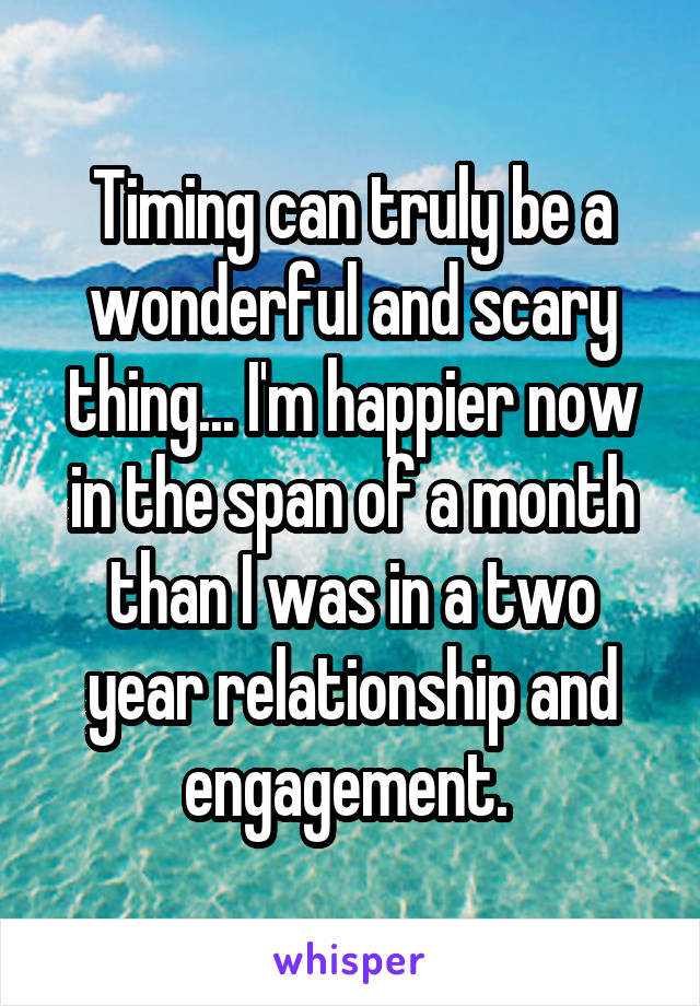 Timing can truly be a wonderful and scary thing... I'm happier now in the span of a month than I was in a two year relationship and engagement.