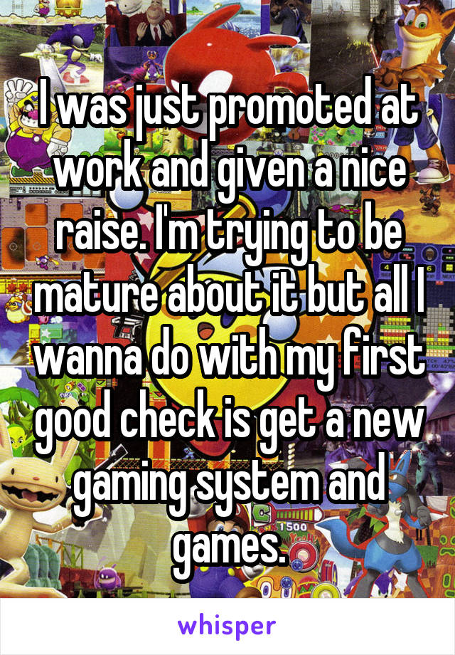 I was just promoted at work and given a nice raise. I'm trying to be mature about it but all I wanna do with my first good check is get a new gaming system and games.