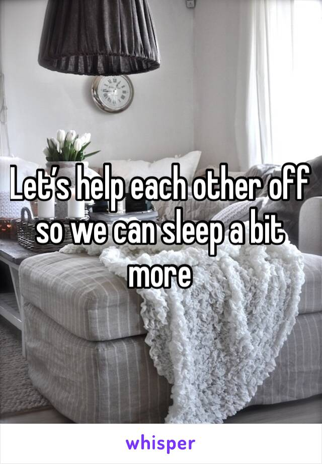 Let's help each other off so we can sleep a bit more
