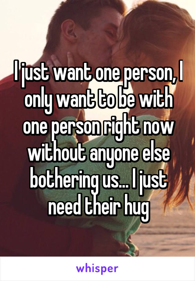 I just want one person, I only want to be with one person right now without anyone else bothering us... I just need their hug