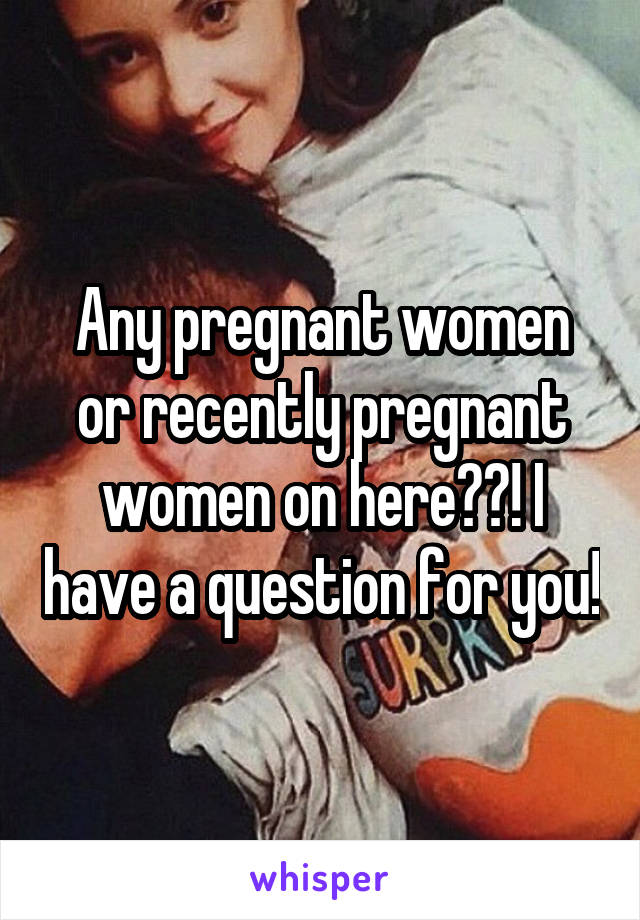 Any pregnant women or recently pregnant women on here??! I have a question for you!