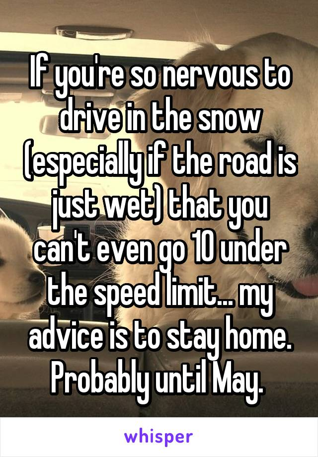 If you're so nervous to drive in the snow (especially if the road is just wet) that you can't even go 10 under the speed limit... my advice is to stay home. Probably until May.