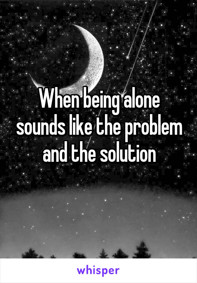 When being alone sounds like the problem and the solution