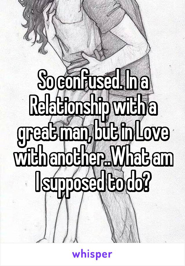 So confused. In a Relationship with a great man, but in Love with another..What am I supposed to do?