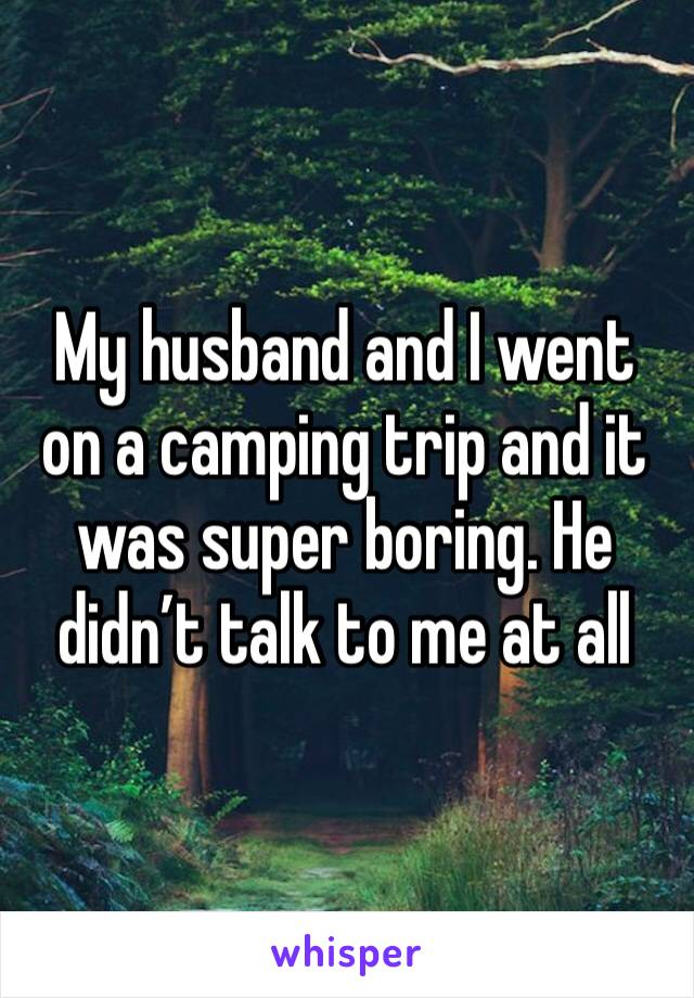 My husband and I went on a camping trip and it was super boring. He didn't talk to me at all