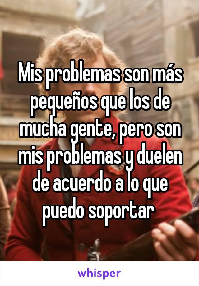 Mis problemas son más pequeños que los de mucha gente, pero son mis problemas y duelen de acuerdo a lo que puedo soportar