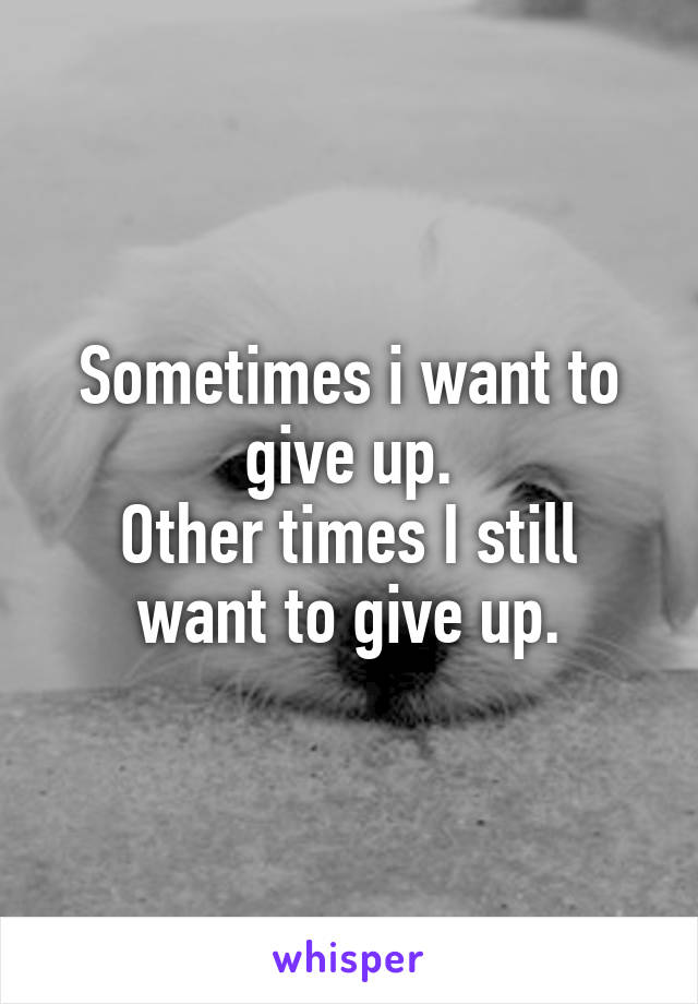 Sometimes i want to give up. Other times I still want to give up.