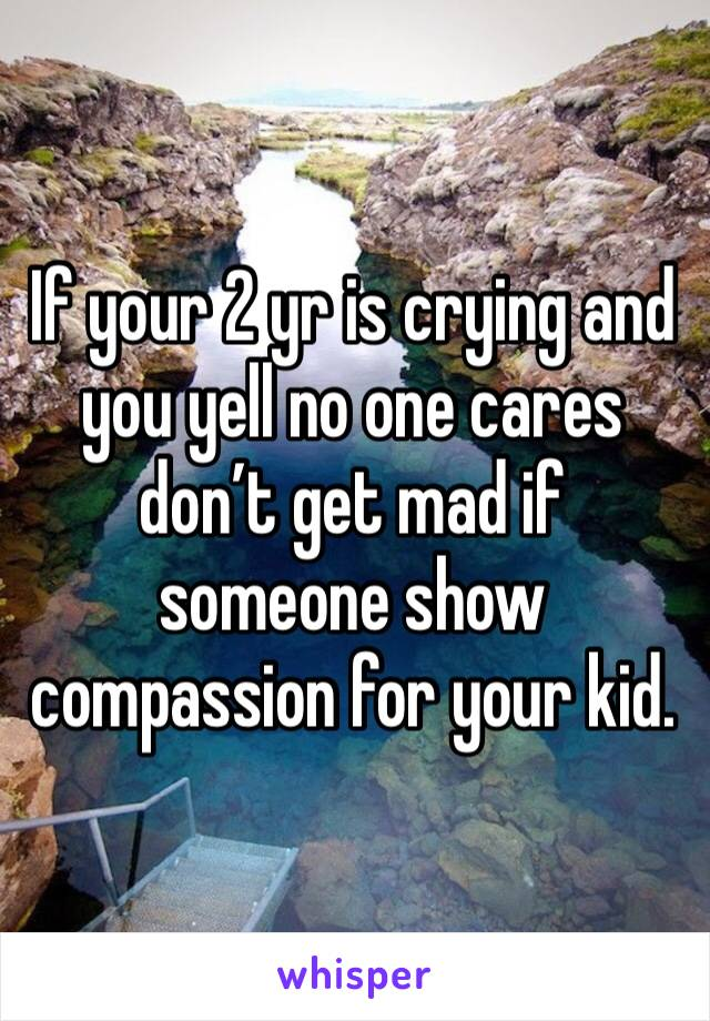 If your 2 yr is crying and you yell no one cares don't get mad if someone show compassion for your kid.