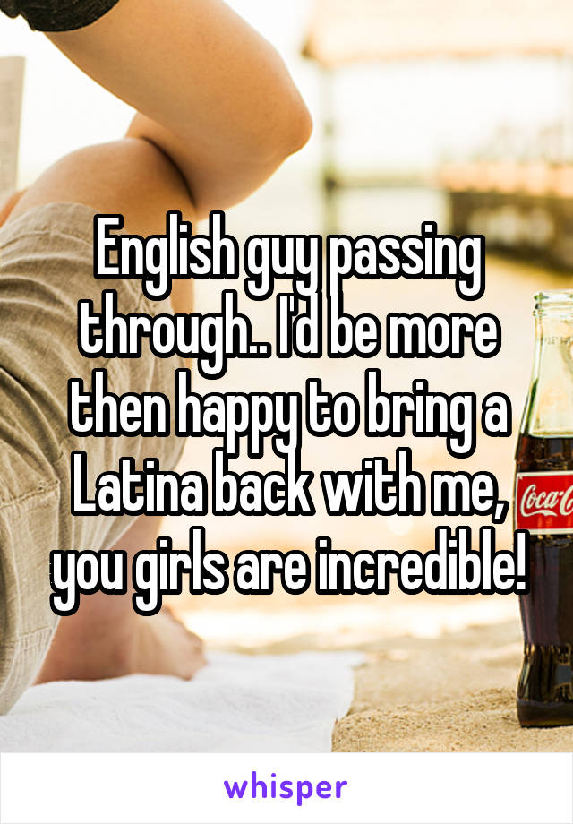 English guy passing through.. I'd be more then happy to bring a Latina back with me, you girls are incredible!