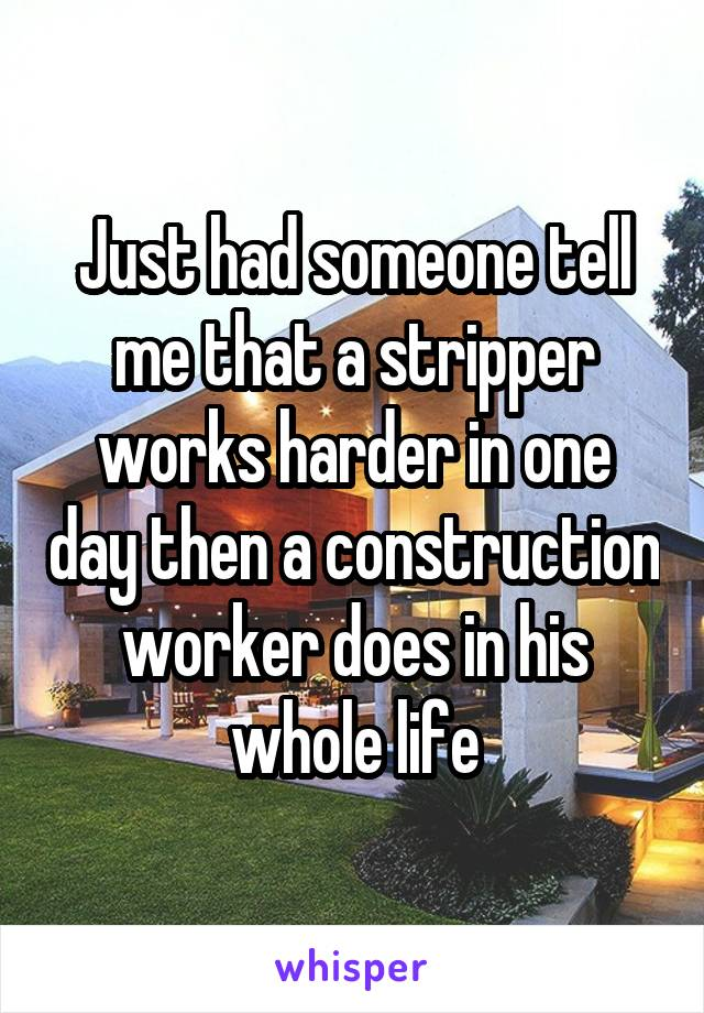Just had someone tell me that a stripper works harder in one day then a construction worker does in his whole life