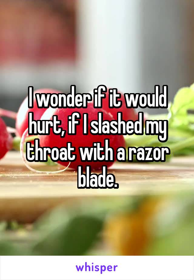 I wonder if it would hurt, if I slashed my throat with a razor blade.