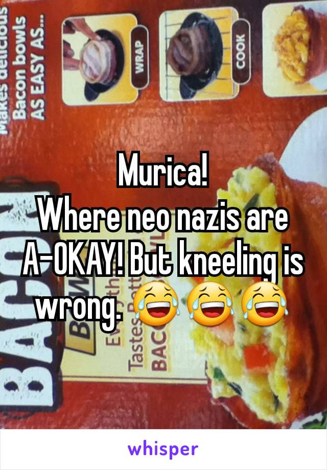 Murica! Where neo nazis are A-OKAY! But kneeling is wrong. 😂😂😂