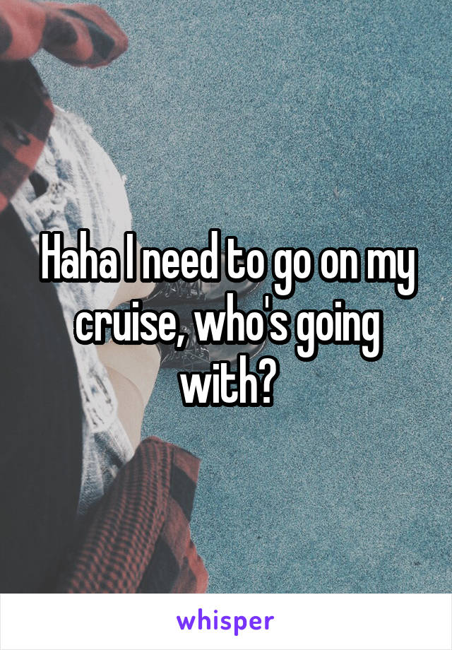 Haha I need to go on my cruise, who's going with?