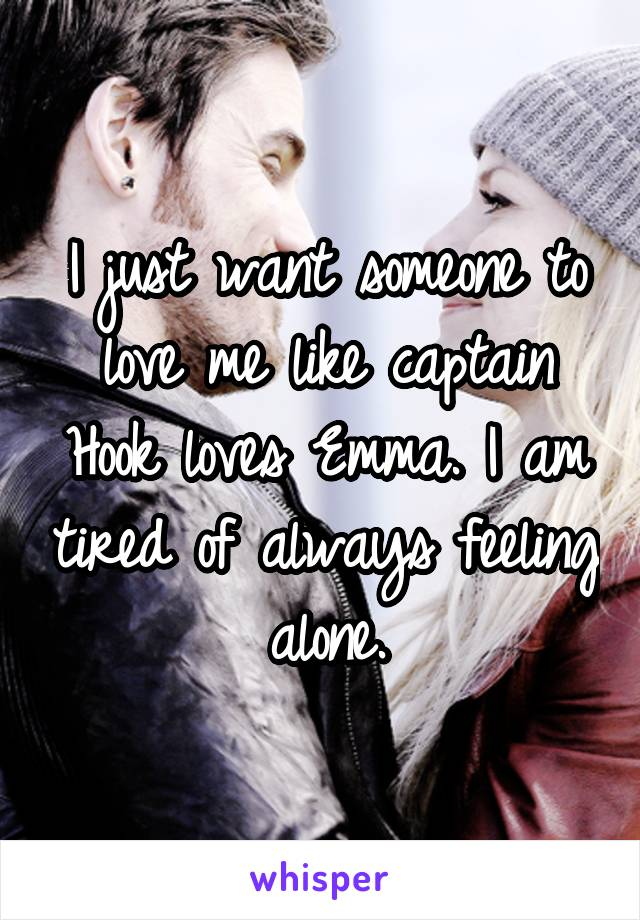 I just want someone to love me like captain Hook loves Emma. I am tired of always feeling alone.