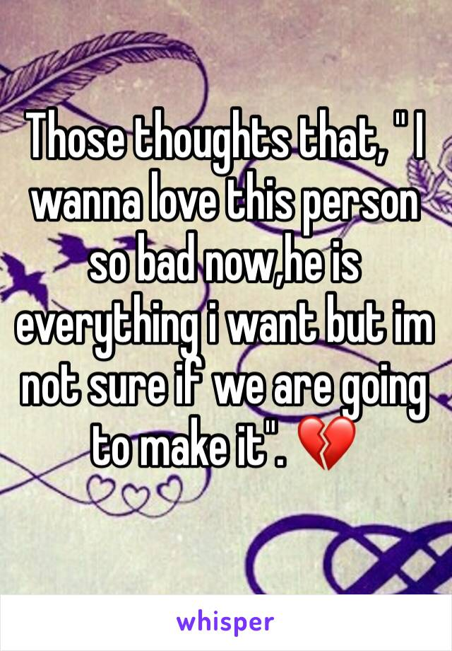 "Those thoughts that, "" I wanna love this person so bad now,he is everything i want but im not sure if we are going to make it"". 💔"