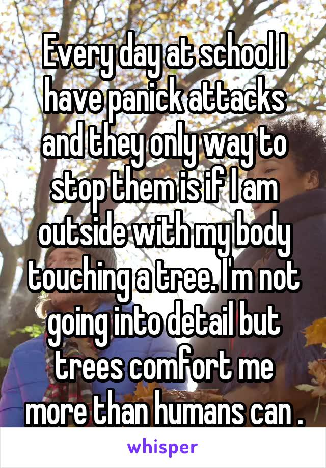 Every day at school I have panick attacks and they only way to stop them is if I am outside with my body touching a tree. I'm not going into detail but trees comfort me more than humans can .
