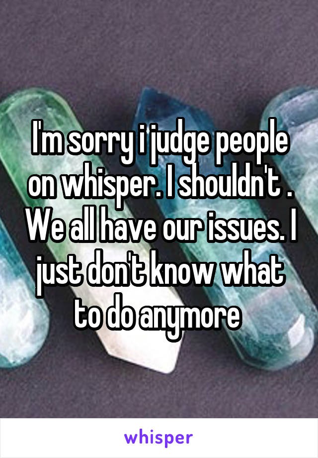 I'm sorry i judge people on whisper. I shouldn't . We all have our issues. I just don't know what to do anymore