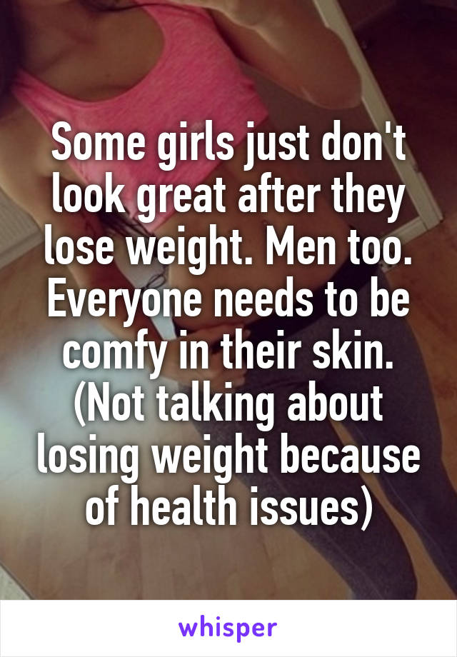 Some girls just don't look great after they lose weight. Men too. Everyone needs to be comfy in their skin. (Not talking about losing weight because of health issues)