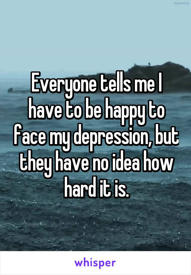 Everyone tells me I have to be happy to face my depression, but they have no idea how hard it is.