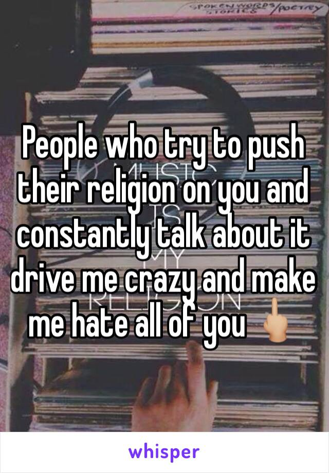 People who try to push their religion on you and constantly talk about it drive me crazy and make me hate all of you 🖕🏼