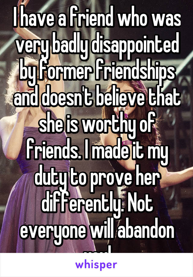 I have a friend who was very badly disappointed by former friendships and doesn't believe that she is worthy of friends. I made it my duty to prove her differently. Not everyone will abandon you!