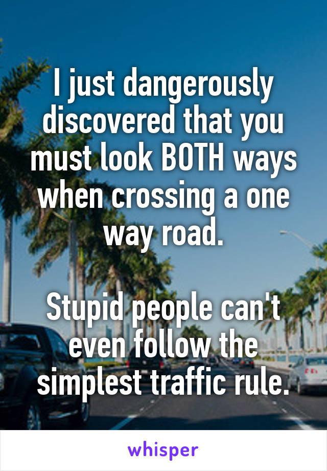 I just dangerously discovered that you must look BOTH ways when crossing a one way road.  Stupid people can't even follow the simplest traffic rule.