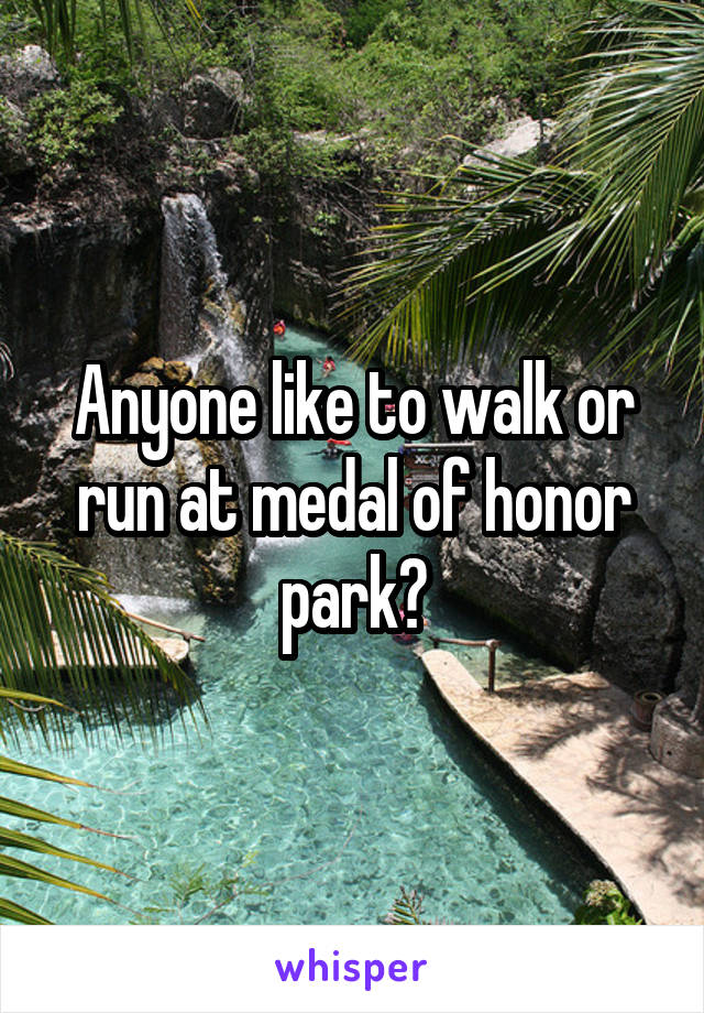Anyone like to walk or run at medal of honor park?