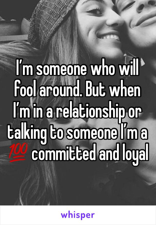 I'm someone who will fool around. But when I'm in a relationship or talking to someone I'm a 💯 committed and loyal