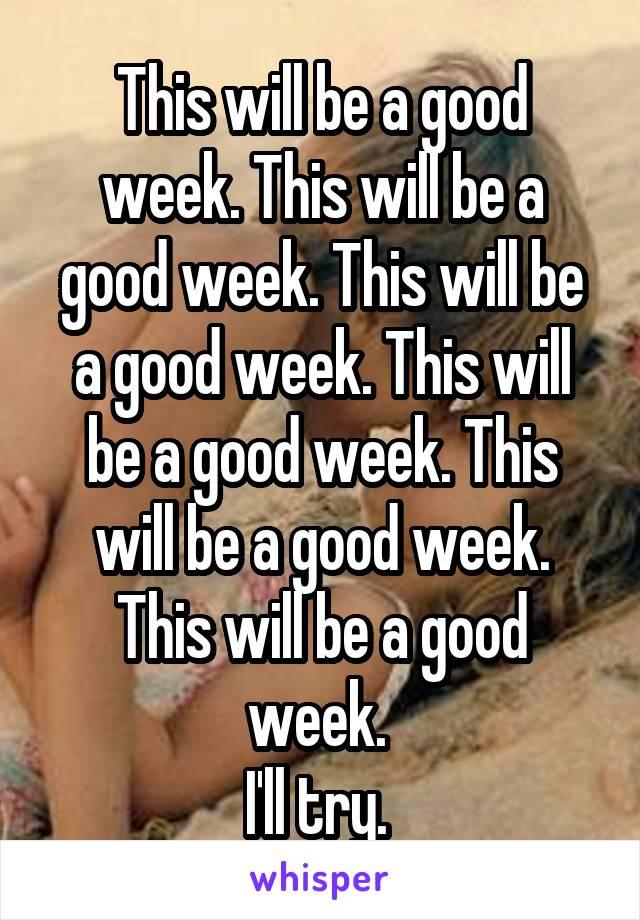 This will be a good week. This will be a good week. This will be a good week. This will be a good week. This will be a good week. This will be a good week.  I'll try.