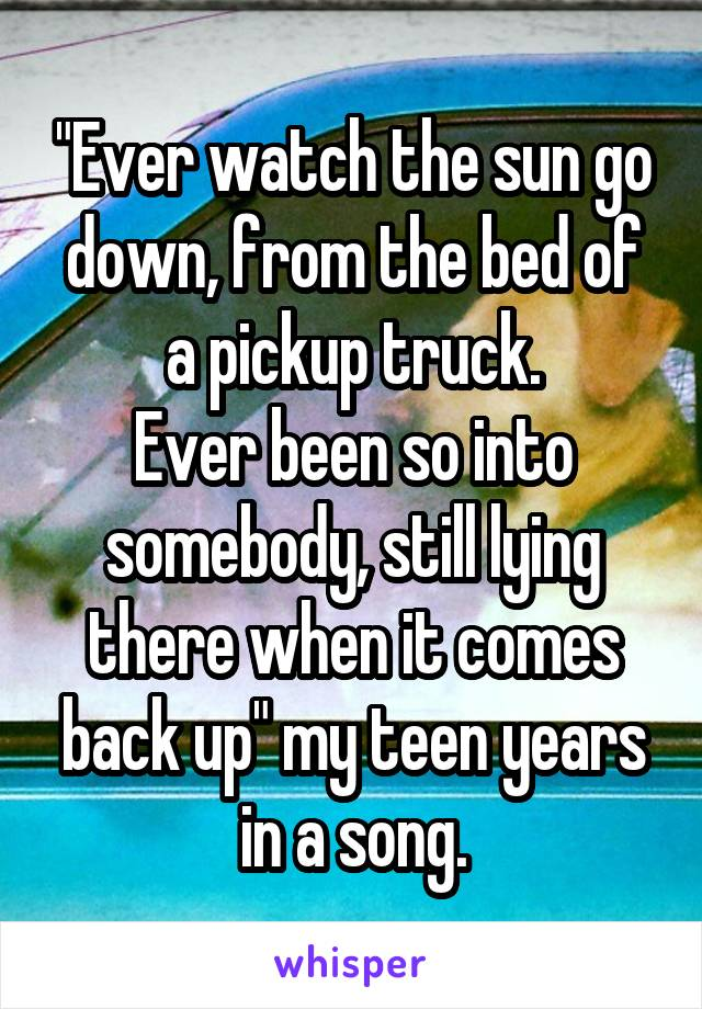 """Ever watch the sun go down, from the bed of a pickup truck. Ever been so into somebody, still lying there when it comes back up"" my teen years in a song."