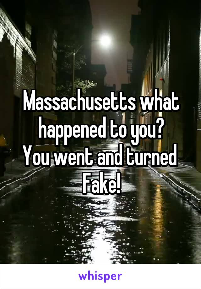 Massachusetts what happened to you? You went and turned  Fake!