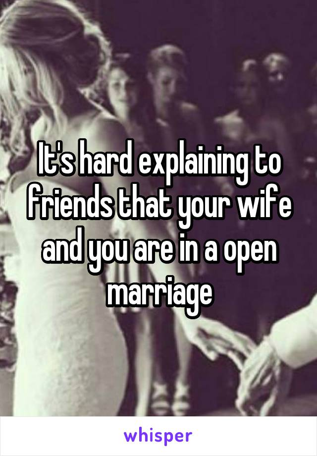 It's hard explaining to friends that your wife and you are in a open marriage